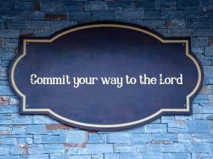 Commit your way to the Lord