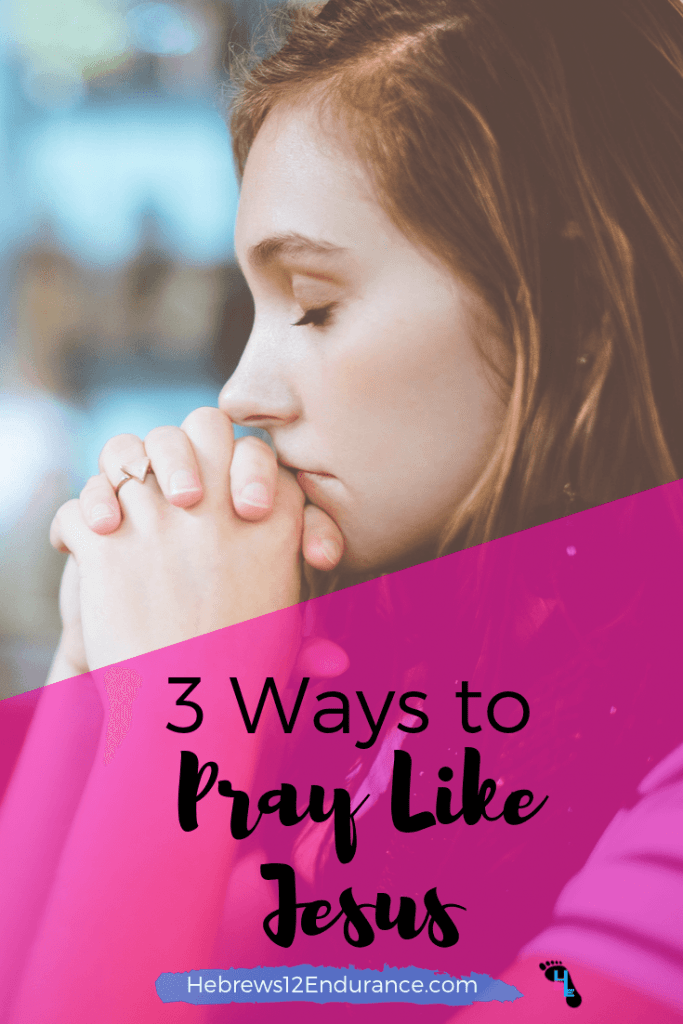 3 Ways to Pray Like Jesus