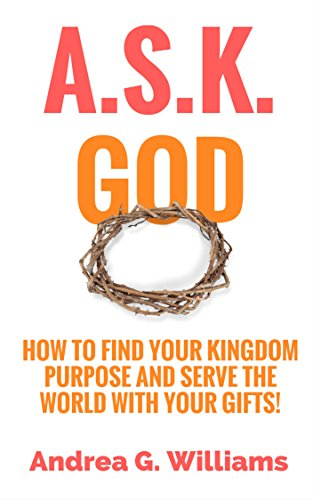 ASK God: How to Find Your Kingdom Purpose and Serve the World with Your Gifts!